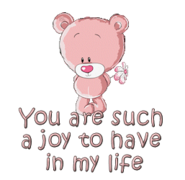 You are such a joy to have in my life - ShyTeddy